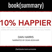 10% Happier by Dan Harris - Book Summary: How I Tamed the Voice in My Head, Reduced Stress Without Losing My Edge, and Fou...