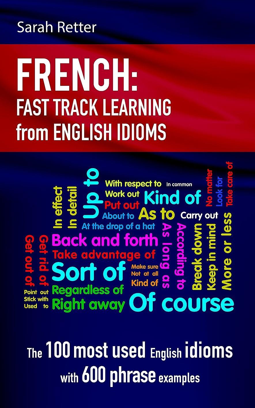 パイロット植物学者欠如FRENCH: IDIOMS FAST TRACK LEARNING FOR ENGLISH SPEAKERS: The 100 most used English idioms with 600 phrase examples. (English Edition)
