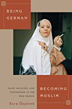 Being German, Becoming Muslim: Race, Religion, and Conversion in the New Europe (Princeton Studies in Muslim Politics Book 56)