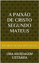 A Paixão de Cristo Segundo Mateus: uma abordagem literária (Portuguese Edition)