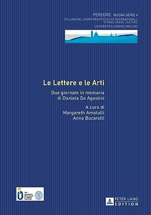 Le Lettere e le Arti: Due giornate in memoria di Daniela De Agostini (PEREGRE NUOVA SERIE - COLLANA DEL DIPARTIMENTO DI STUDI INTERNAZIONALI Vol. 4)