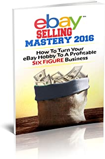 eBay Selling Mastery 2016: Turn Your eBay Hobby To A Six Figure Business (Product Sourcing, Product Research, Retail Arbitrage, Wholesale, Liquidation, eBay Secrets, ebay listings)