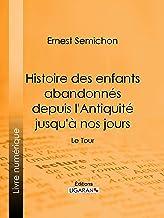 Histoire des enfants abandonnés depuis l'Antiquité jusqu'à nos jours: Le Tour (French Edition)