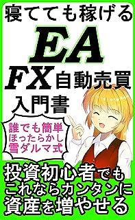 寝てても稼げるEA FX自動売買: 誰でも簡単 ほったらかし 雪ダルマ式 投資初心者でもこれならカンタンに資産を増やせる EAで稼ぐFX あなたも知らないままだと損してる!