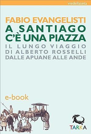A Santiago cè una piazza: Il lungo viaggio di Alberto Rosselli dalle Apuane alle Ande (viedellaseta)