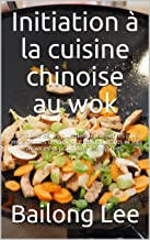 Initiation à la cuisine chinoise au wok: Les formules les plus délicieuses et les plus importantes d'Asie Pour les débutan...