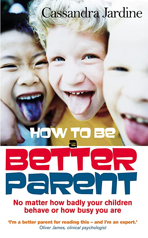 How to Be a Better Parent: No Matter How Badly Your Children Behave or How Busy You Are