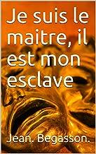 Je suis le maitre, il est mon esclave (French Edition)