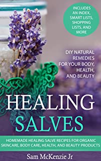 Healing Salves: Homemade Healing Salve Recipes for Organic Skincare, Body Care, Health, and Beauty Products. DIY Natural Remedies for Your Body, Health, and Beauty