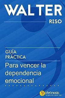 Guía práctica para vencer la dependencia emocional.: 13 pasos para amar con independencia y libertad. Por Water Riso (Guía...