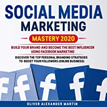 Social Media Marketing Mastery 2020: Build Your Brand and Become the Best Influencer Using Facebook Marketing: Discover the Top Personal Branding Strategies to Boost Your Followers (Online Business)
