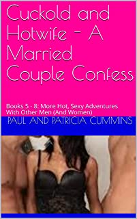Cuckold and Hotwife - A Married Couple Confess: Books 5 - 8: More Hot, Sexy Adventures With Other Men (And Women)