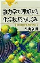 表紙: 熱力学で理解する化学反応のしくみ 変化に潜む根本原理を知ろう (ブルーバックス) | 平山令明