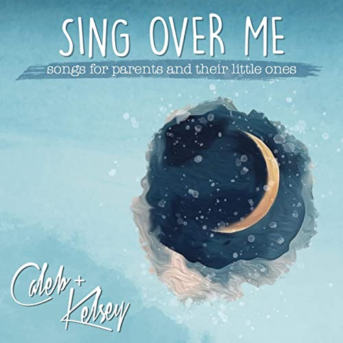 Caleb + Kelsey - Sing Over Me: Songs for Parents and Their Little Ones (2019)