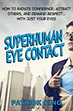 Superhuman Eye Contact Training: How to Radiate Confidence, Attract Others, and Demand Respect… With Just Your Eyes