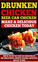 Drunken Chicken:Beer Can Chicken-Make A Delicious Chicken Today: Some Of The Very Best Beer Chicken Grilled and Smoked Rec...