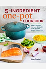 5-Ingredient One Pot Cookbook: Easy Dinners from Your Skillet, Dutch Oven, Sheet Pan & More Kindle Edition