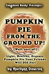 Pumpkin Pie From the Ground Up! (Well, sort of!): Light, Healthy, Organic Pumpkin Pie Your Friends Will DIE for! Kindle Edition