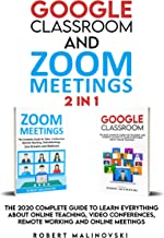 Google Classroom and Zoom Meetings: 2 in 1: The 2020 Complete Guide to Learn Everything About Online Teaching, Video Conferences, Remore Working And Online Meetings