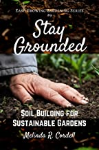 Stay Grounded: Soil Building for Sustainable Gardens (Easy-Growing Gardening Series Book 9)