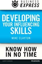 Business Express: Developing your influencing skills: Make people listen to and be persuaded by what you are saying