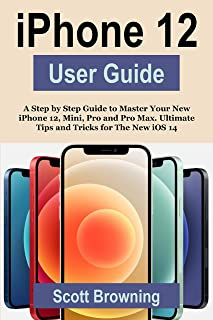 iPhone 12 User Guide: A Step by Step Guide to Master Your Ne