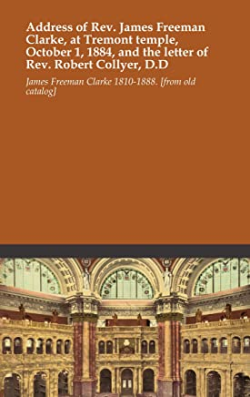 Address of Rev. James Freeman Clarke, at Tremont temple, October 1, 1884, and the letter of Rev. Robert Collyer, D.D