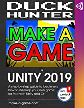 MAKE A GAME IN UNITY 2019: A step-by-step guide for beginners to develop your own game for free with Unity in C#