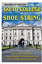 How to Go to College on a Shoe String The Insider's Guide to Grants, Scholarships, Cheap Books, Fellowships, and Other Financial Aid Secrets