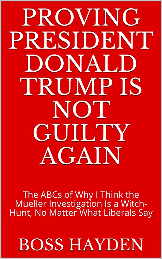 利益活気づくはねかけるProving President Donald Trump Is Not Guilty Again: The ABCs of Why I Think the Mueller Investigation Is a Witch-Hunt, No Matter What Liberals Say (English Edition)