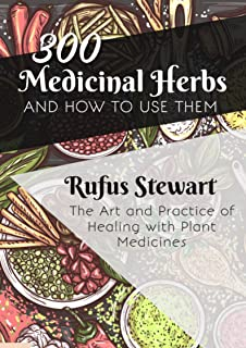 The Art and Practice of Healing with Plant Medicines: 300 Medicinal Herbs and How to Use Them