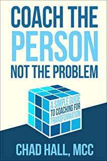 Coach the Person Not the Problem: A Simple Guide to Coaching for Transformation