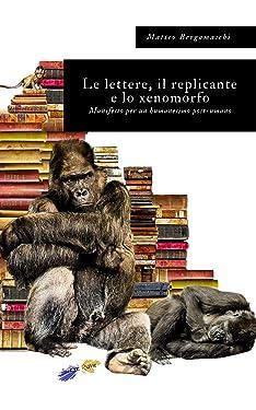 Le lettere, il replicante e lo xenomorfo: Manifesto per un humanesimo post-umano (Italian Edition)