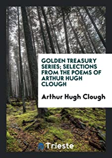 Golden Treasury Series; Selections from the Poems of Arthur Hugh Clough