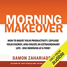 Morning Makeover: How to Boost Your Productivity, Explode Your Energy, and Create an Extraordinary Life - One Morning at a...