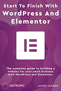 Start To Finish With WordPress & Elementor: The complete guide to building a website for your small business with WordPress and Elementor (English Edition)