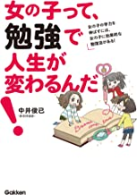 表紙: 女の子って、勉強で人生が変わるんだ! 女の子の学力を伸ばすには、女の子に効果的な勉強法がある! | 中井 俊已
