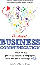 The Art of Business Communication: How to use pictures, charts and graphs to make your business message stick