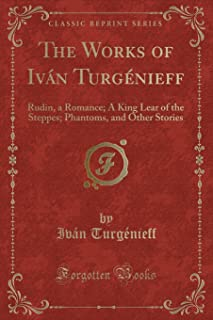 The Works of Ivan Turgenieff: Rudin, a Romance; A King Lear of the Steppes; Phantoms, and Other Stories (Classic Reprint)