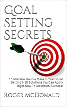 Goal Setting Secrets: 10 Mistakes People Make In Their Goal Setting & 10 Solutions You Can Apply Right Now To Maximum Success!