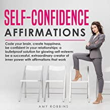 Self-Confidence Affirmations: Code Your Brain, Create Happiness, Be Confident in Your Relationships; A Bulletproof Solutio...