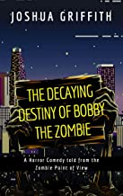 The Decaying Destiny of Bobby the Zombie: A Horror Comedy told from the Zombie Point of View