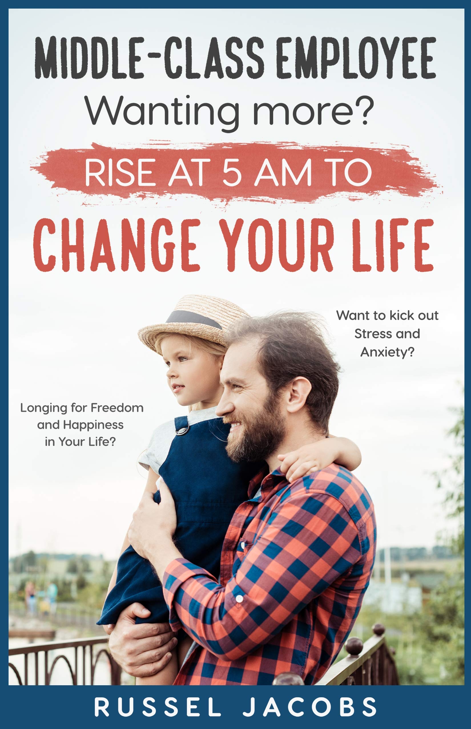 MIDDLE-CLASS EMPLOYEE Wanting More? Rise at 5am to CHANGE YOUR LIFE.: Longing for Freedom and Happiness in Your Life? Want to kick Out Stress and Anxiety?