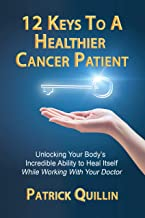 12 Keys to a Healthier Cancer Patient: Unlocking Your Body's Incredible Ability to Heal Itself While Working with Your Doctor