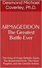 ARMAGEDDON: The Greatest Battle Ever: The King of Kings Defeats Satan, The Beast/Antichrist, The False Prophet, and the Gentile Armies (Prophetic Bible Teaching Book 3)