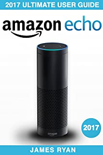 Amazon Echo: The Ultimate User Guide & Manual To Alexa (2017 Edition) (FREE PDF Bonus Inside)