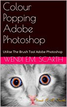 Colour Popping Adobe Photoshop: Utilise The Brush Tool Adobe Photoshop (Adobe Photoshop Tutorials By Wendi E M Scarth Book 1)