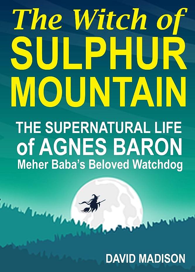 フレットしたい治安判事The Witch of Sulphur Mountain: The Supernatural Life of Agnes Baron, Meher Baba's Beloved Watchdog (English Edition)