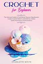Crochet for Beginners: The Ultimate Guide to Crocheting. Discover Needlework, Create Crochet Patterns and Stitches Follow Useful Techniques and Illustrations.