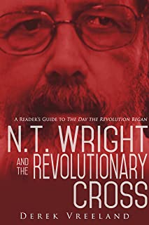 N.T. Wright and the Revolutionary Cross: A Reader`s Guide to The Day the Revolution Began